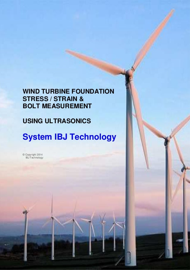 1 WIND TURBINE FOUNDATION STRESS / STRAIN & BOLT MEASUREMENT USING ULTRASONICS System IBJ Technology © Copyright 2014 IBJ ...