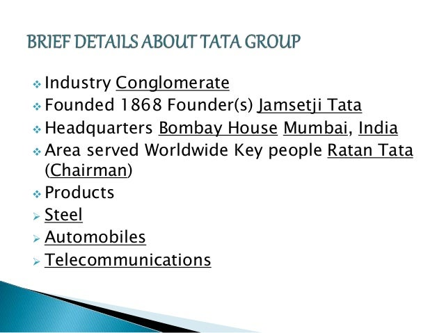  Industry Conglomerate  Founded 1868 Founder(s) Jamsetji Tata  Headquarters Bombay House Mumbai, India   Area served W...