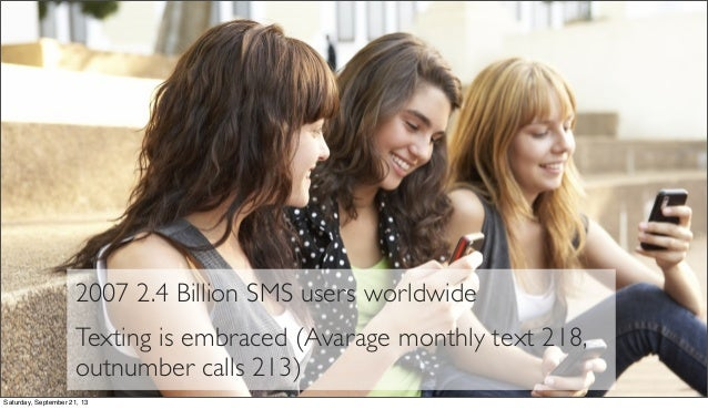 2007 2.4 Billion SMS users worldwide Texting is embraced (Avarage monthly text 218, outnumber calls 213) Saturday, Septemb...