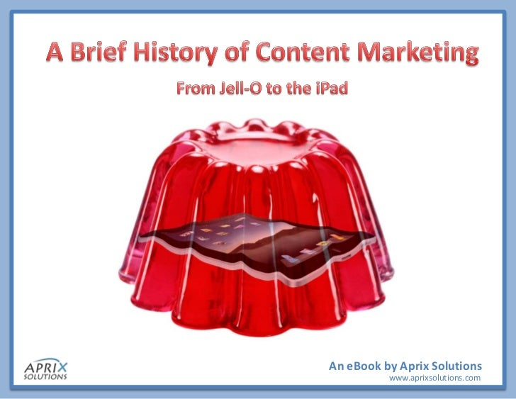 An eBook by Aprix SolutionsA Brief History of Content Marketing – An eBook by Aprix Solutions             www.aprixsolutio...