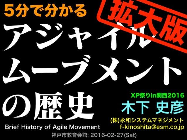 アジャイル ムーブメント の歴史 木下 史彦 (株)永和システムマネジメント f-kinoshita@esm.co.jp 神戸市教育会館; 2016-02-27(Sat) XP祭りin関西2016 Brief History of Agile ...