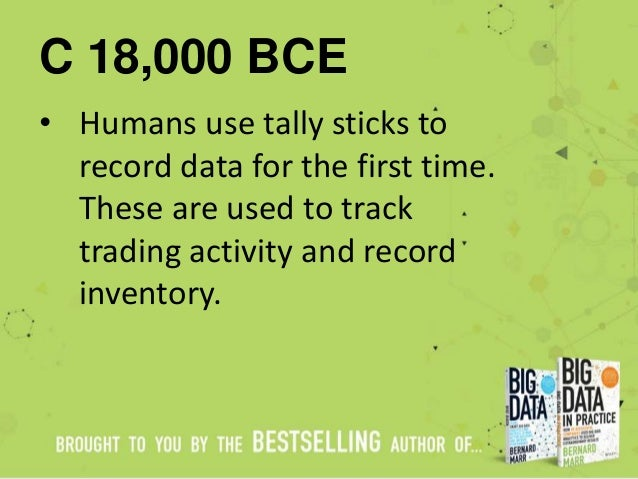 C 18,000 BCE • Humans use tally sticks to record data for the first time. These are used to track trading activity and rec...
