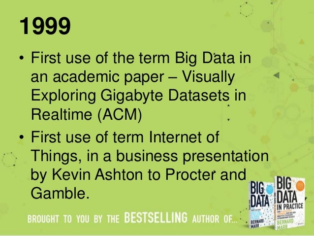 1999 • First use of the term Big Data in an academic paper – Visually Exploring Gigabyte Datasets in Realtime (ACM) • Firs...