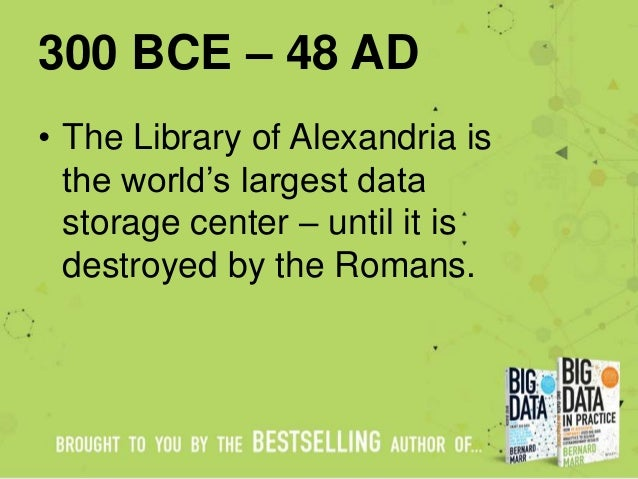 300 BCE – 48 AD • The Library of Alexandria is the world's largest data storage center – until it is destroyed by the Roma...