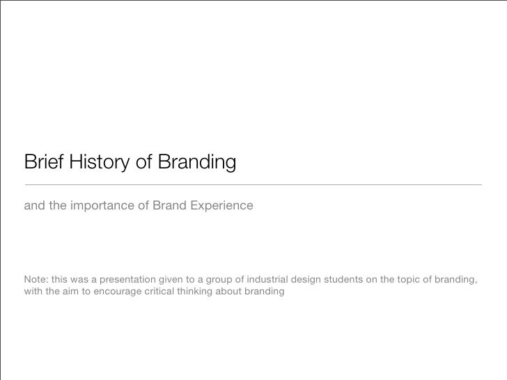 Brief History of Branding  and the importance of Brand Experience     Note: this was a presentation given to a group of in...