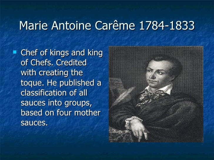 Marie Antoine Car ê me 1784-1833 <ul><li>Chef of kings and king of Chefs. Credited with creating the toque. He published a...