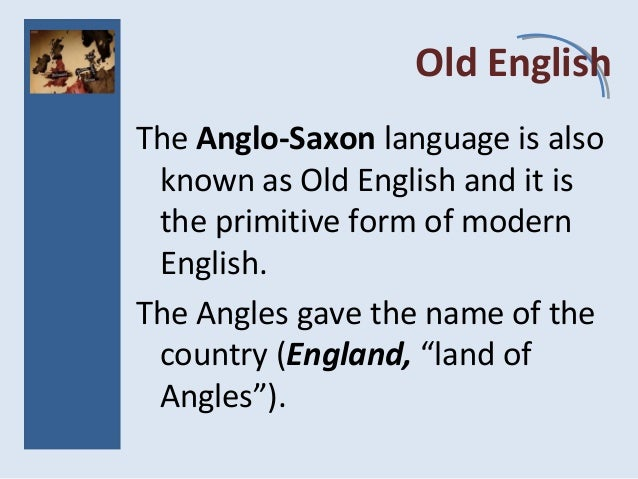 Old English The Anglo-Saxon language is also known as Old English and it is the primitive form of modern English. The Angl...