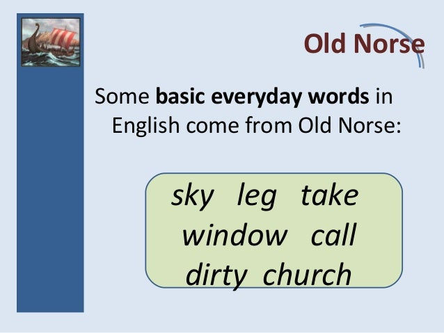 Old Norse Some basic everyday words in English come from Old Norse: sky leg take window call dirty church