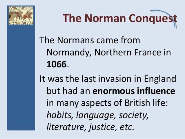 The Norman Conquest The Normans came from Normandy, Northern France in 1066. It was the last invasion in England but had a...