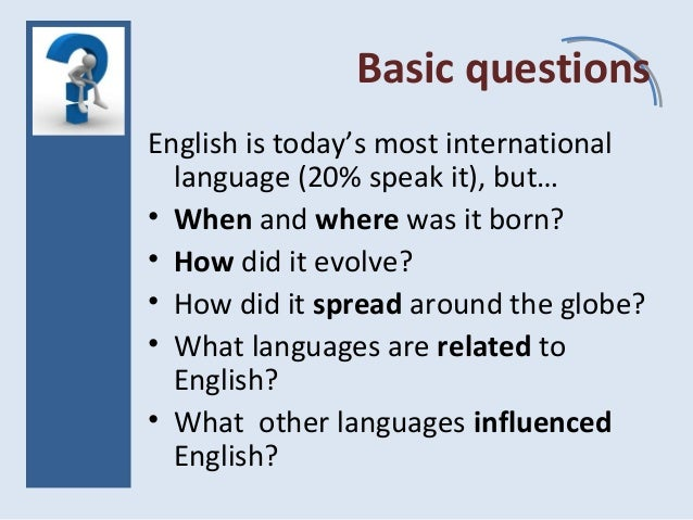 Basic questions English is today's most international language (20% speak it), but… • When and where was it born? • How di...
