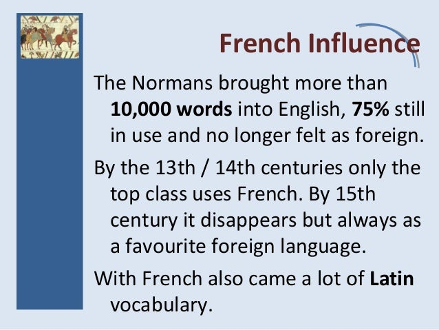 French Influence The Normans brought more than 10,000 words into English, 75% still in use and no longer felt as foreign. ...