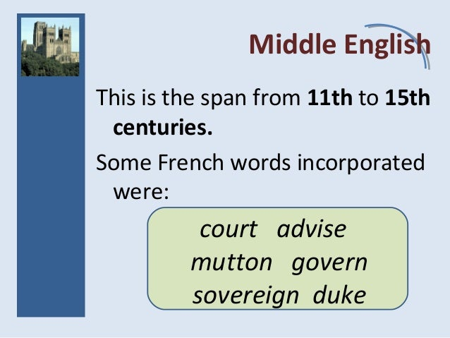 Middle English This is the span from 11th to 15th centuries. Some French words incorporated were: court advise mutton gove...