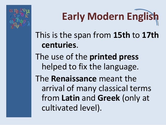 Early Modern English This is the span from 15th to 17th centuries. The use of the printed press helped to fix the language...