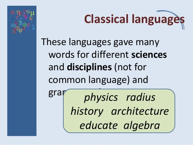 Classical languages These languages gave many words for different sciences and disciplines (not for common language) and g...