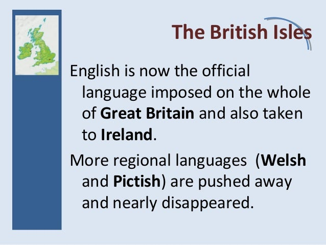 The British Isles English is now the official language imposed on the whole of Great Britain and also taken to Ireland. Mo...