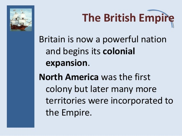 The British Empire Britain is now a powerful nation and begins its colonial expansion. North America was the first colony ...