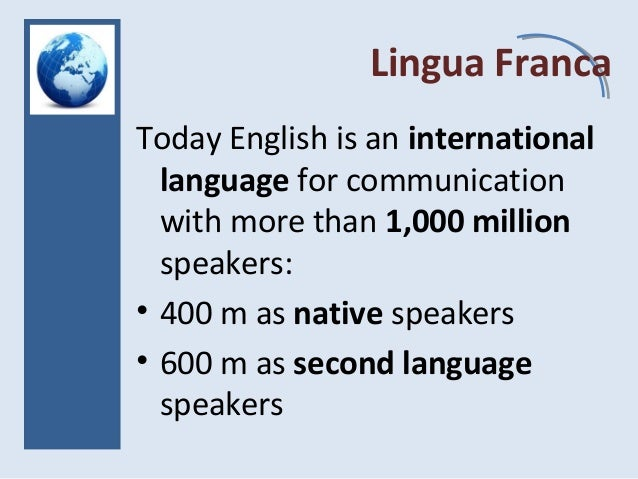 Lingua Franca Today English is an international language for communication with more than 1,000 million speakers: • 400 m ...