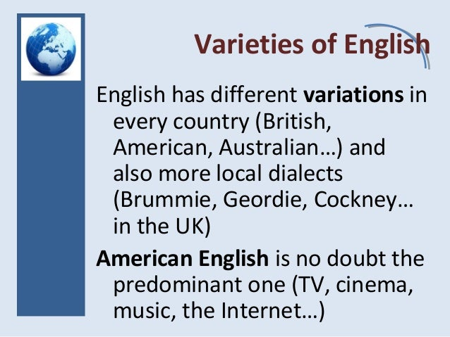 Varieties of English English has different variations in every country (British, American, Australian…) and also more loca...