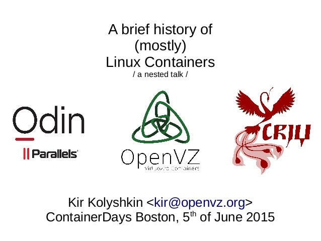 A brief history of (mostly) Linux Containers / a nested talk / Kir Kolyshkin <kir@openvz.org> ContainerDays Boston, 5th of...