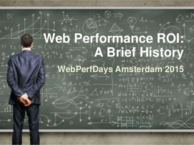 Web Performance ROI: A Brief History WebPerfDays Amsterdam 2015