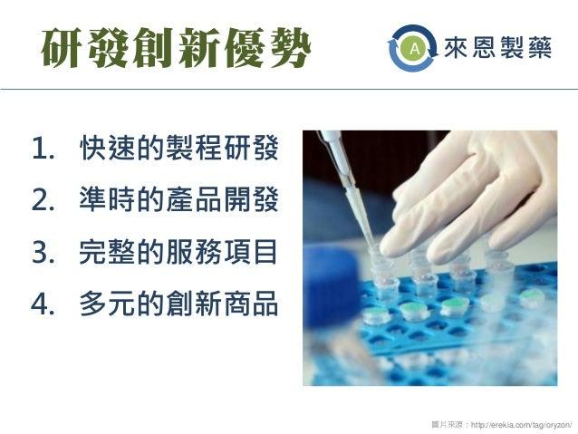 研發創新優勢  1.快速的製程研發  2.準時的產品開發  3.完整的服務項目  4.多元的創新商品  圖片來源:http://erekia.com/tag/oryzon/  來恩製藥  A