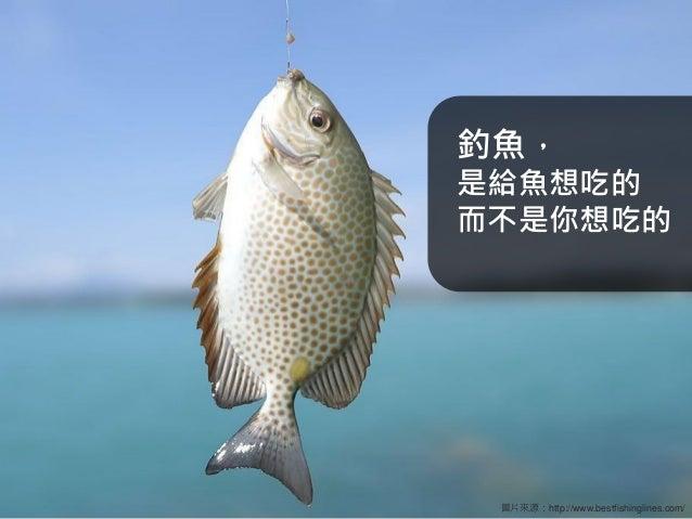 釣魚, 是給魚想吃的 而不是你想吃的  圖片來源:http://www.bestfishinglines.com/