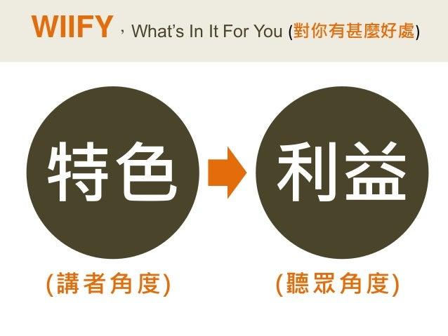 特色  (講者角度)  利益  (聽眾角度)  WIIFY,What's In It For You (對你有甚麼好處)