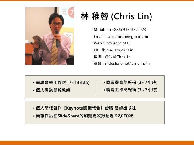 Mobile:(+886) 933-332-023 Email:iam.chrislin@gmail.com Web:powerpoint.tw FB:fb.me/iam.chrislin 微博:@我是ChrisLin 簡報:slideshar...