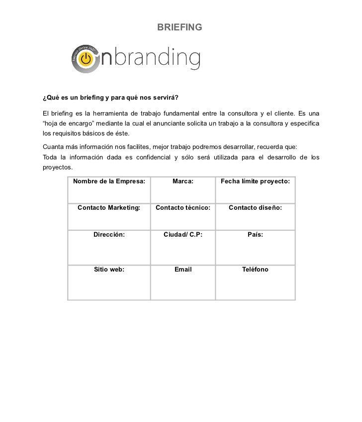 BRIEFING     ¿Qué es un briefing y para qué nos servirá?  El briefing es la herramienta de trabajo fundamental entre la co...