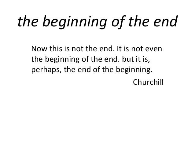 the beginning of the end  Now this is not the end. It is not even  the beginning of the end. but it is,  perhaps, the end ...