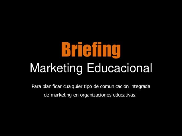 BriefingMarketing EducacionalPara planificar cualquier tipo de comunicación integradade marketing en organizaciones educat...