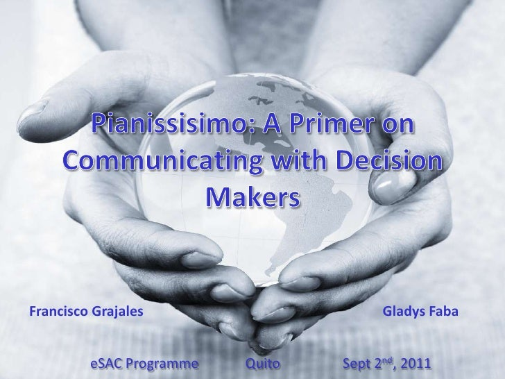 Pianissisimo: A Primer on Communicating with Decision Makers<br />Francisco GrajalesGladys Faba<br />eSACProgramme  ...