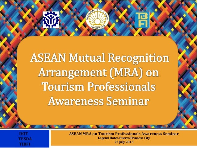 ASEAN MRA on Tourism Professionals Awareness Seminar Legend Hotel, Puerto Princesa City 22 July 2013 DOT TESDA TIBFI