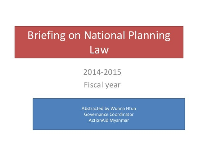 briefing on national planning law 2014 2015 fiscal year abstracted by wunna htun governance coordinator