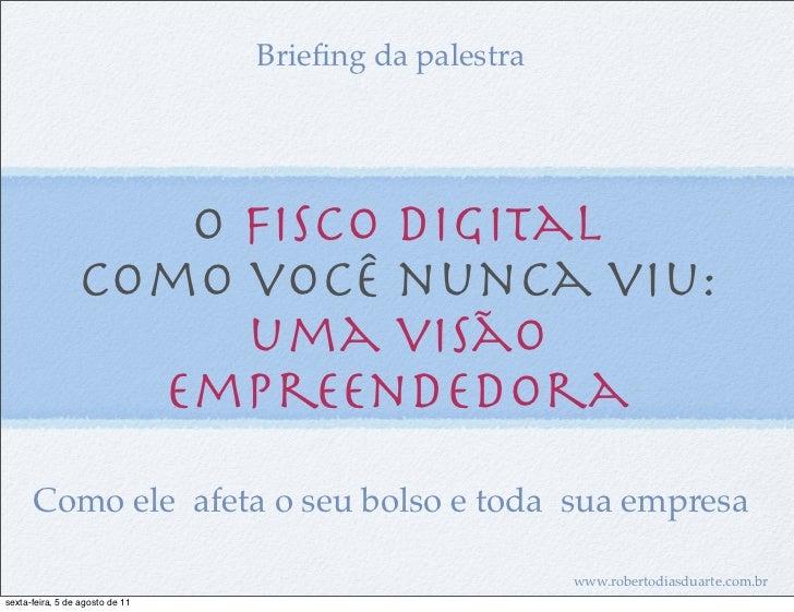 Briefing da palestra                    O Fisco Digital                 como você nunca viu:                      uma visão...