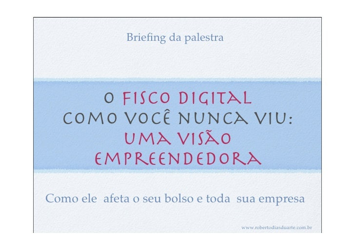 Briefing da palestra     O Fisco Digital  como você nunca viu:       uma visão    empreendedoraComo ele afeta o seu bolso e...