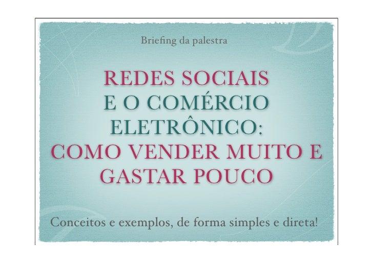 Briefing da palestra   REDES SOCIAIS   E O COMÉRCIO    ELETRÔNICO:COMO VENDER MUITO E   GASTAR POUCOConceitos e exemplos, d...