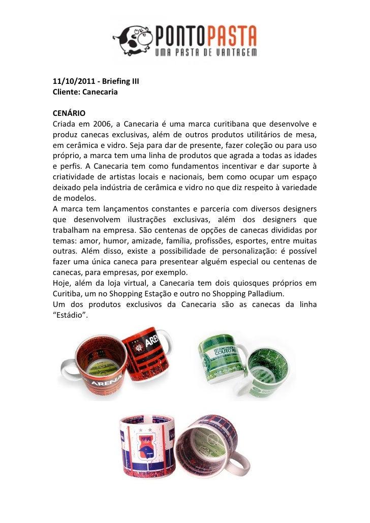 11/10/2011 - Briefing IIICliente: CanecariaCENÁRIOCriada em 2006, a Canecaria é uma marca curitibana que desenvolve eprodu...