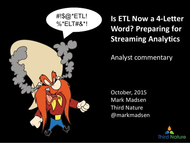 1 Is ETL Now a 4‐Letter  Word? Preparing for  Streaming Analytics Analyst commentary October, 2015 Mark Madsen Third Natur...