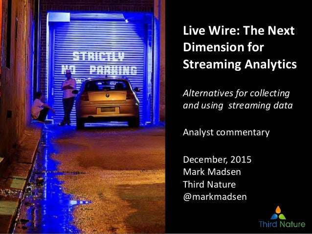 1 Live Wire: The Next Dimension for Streaming Analytics Alternatives for collecting and using streaming data Analyst comme...