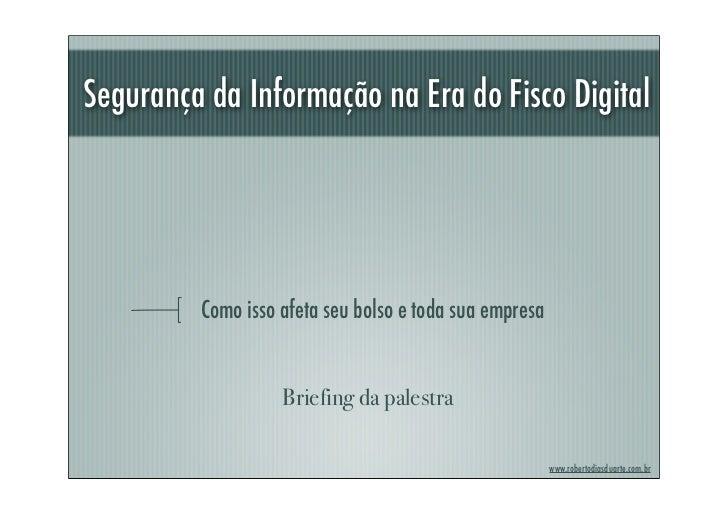 Segurança da Informação na Era do Fisco Digital         Como isso afeta seu bolso e toda sua empresa                   Bri...
