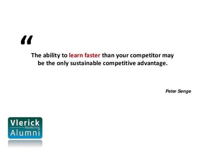 """The ability to learn faster than your competitor may be the only sustainable competitive advantage. Peter Senge """""""