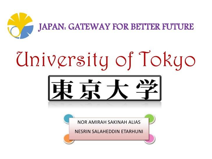 JAPAN: GATEWAY FOR BETTER FUTUREUniversity of Tokyo          NOR AMIRAH SAKINAH ALIAS         NESRIN SALAHEDDIN ETARHUNI