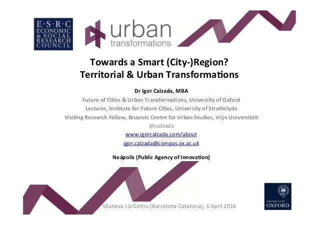 TowardsaSmart(City-)Region? Territorial&UrbanTransforma<ons DrIgorCalzada,MBA FutureofCi<es&UrbanTransfo...
