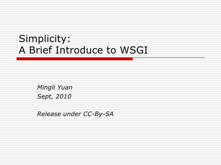 Simplicity: A Brief Introduce to WSGI Mingli Yuan Sept, 2010 Release under CC-By-SA