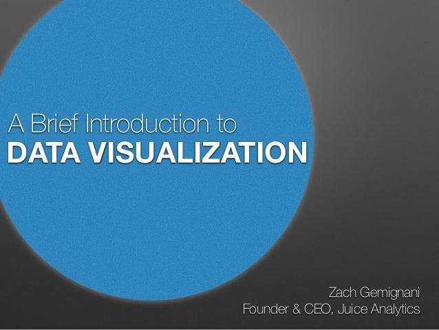 A Brief Introduction to Zach Gemignani Founder & CEO, Juice Analytics DATA VISUALIZATION