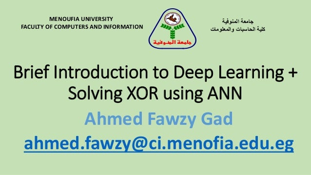 Brief Introduction to Deep Learning + Solving XOR using ANN MENOUFIA UNIVERSITY FACULTY OF COMPUTERS AND INFORMATION المن...