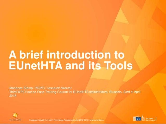 European network for Health Technology Assessment | JA2 2012-2015 | www.eunethta.eu A brief introduction to EUnetHTA and i...