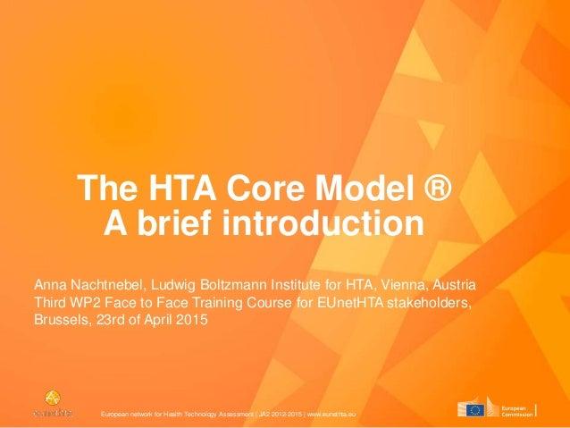European network for Health Technology Assessment   JA2 2012-2015   www.eunethta.eu The HTA Core Model ® A brief introduct...