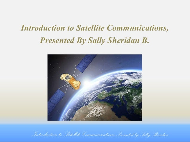Introduction to Satellite Communications, Presented By Sally Sheridan B.  Introduction to Satellite Communications Present...